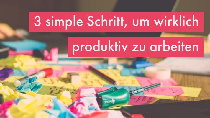 3 simple Schritte, um wirklich produktiv zu arbeiten
