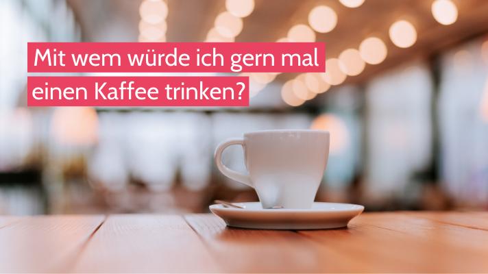 Eine Frage am Tag: Mit wem würde ich gerne mal einen Kaffee trinken?