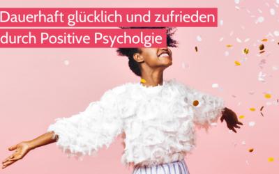 Dauerhaft glücklich und zufrieden durch Positive Psychologie