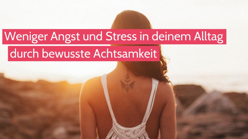 Leben im Hier und Jetzt durch bewusste Achtsamkeit – Weniger Angst und Stress in deinem Alltag